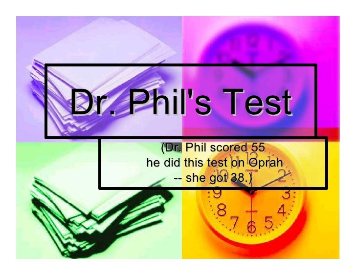 Dr. Phil's Test         (Dr. Phil scored 55       he did this test on Oprah            ­­ she got 38.)              she go...