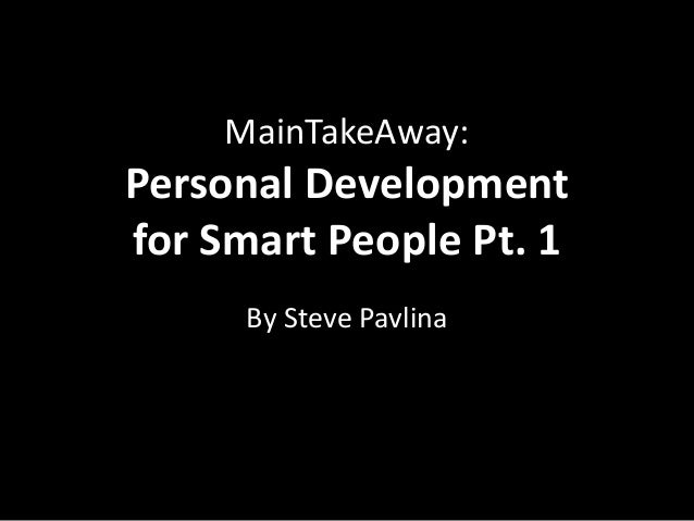 MainTakeAway:Personal Developmentfor Smart People Pt. 1      By Steve Pavlina