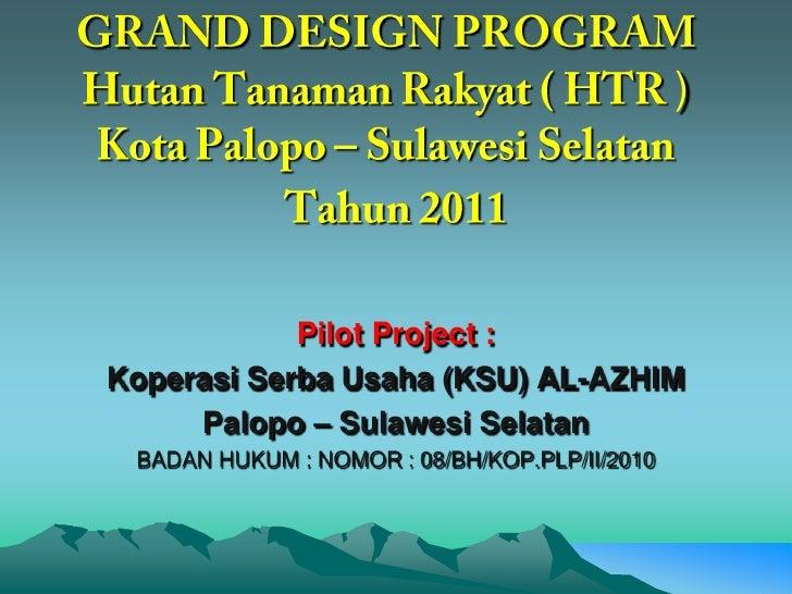 GRAND DESIGN PROGRAMHutanTanaman Rakyat ( HTR )<br />          Kota Palopo – Sulawesi Selatan <br />Tahun2011<br />Pilot P...