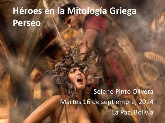 Héroes en la Mitología Griega  Perseo  Selene Pinto Olivera  Martes 16 de septiembre, 2014  La Paz, Bolivia