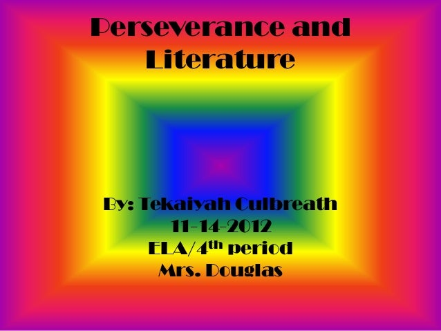 Perseverance and   LiteratureBy: Tekaiyah Culbreath       11-14-2012     ELA/4th period      Mrs. Douglas
