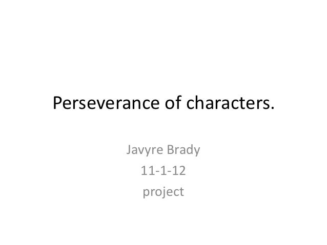 Perseverance of characters.         Javyre Brady           11-1-12            project