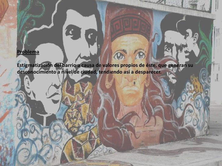 Problema<br />Estigmatización del barrio a causa de valores propios de éste, que generan su desconocimiento a nivel de ciu...
