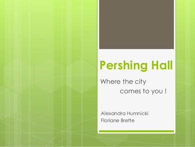 Pershing HallWhere the city     comes to you !Alexandra HumnickiFloriane Brette