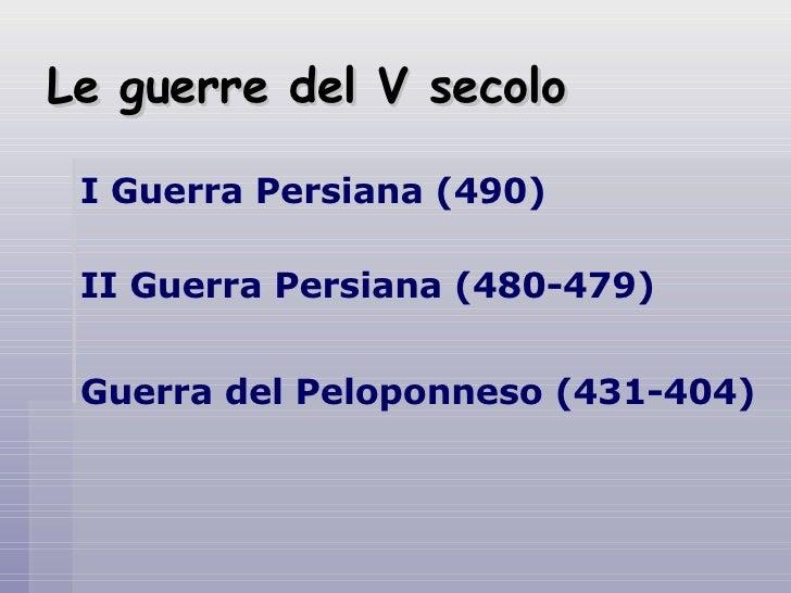 Le guerre del V secolo   I Guerra Persiana (490)   II Guerra Persiana (480-479)    Guerra del Peloponneso (431-404)