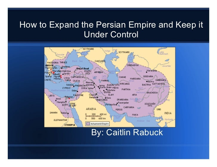 How to Expand the Persian Empire and Keep it Under Control By: Caitlin Rabuck
