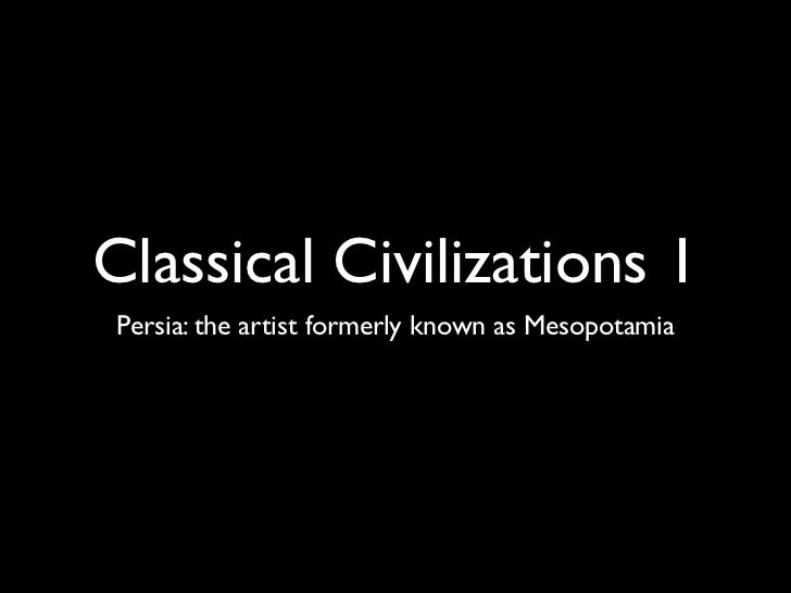 Classical Civilizations 1Persia: the artist formerly known as Mesopotamia