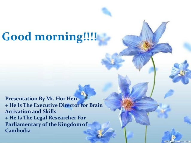Good morning!!!! Presentation By Mr. Hor Hen + He Is The Executive Director for Brain Activation and Skills + He Is The Le...