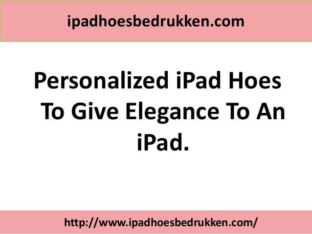 ipadhoesbedrukken.comPersonalized iPad Hoes To Give Elegance To An          iPad.  http://www.ipadhoesbedrukken.com/