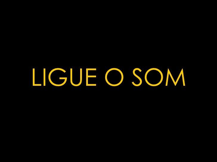 . LIGUE O SOM