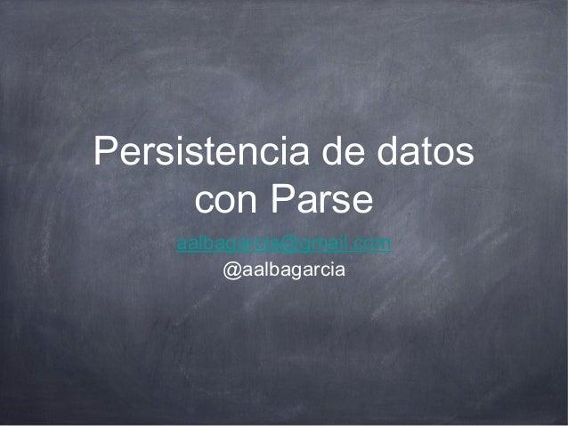 Persistencia de datos      con Parse    aalbagarcia@gmail.com         @aalbagarcia