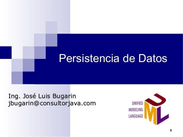 Persistencia de Datos Ing. José Luis BugarinIng. José Luis Bugarin jbugarin@consultorjava.comjbugarin@consultorjava.com 1