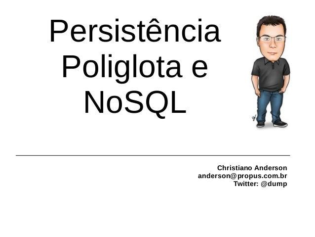 Persistência Poliglota e NoSQL Christiano Anderson anderson@propus.com.br Twitter: @dump