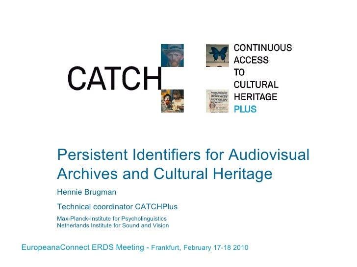 Persistent Identifiers for Audiovisual Archives and Cultural Heritage Hennie Brugman Technical coordinator CATCHPlus Max-P...