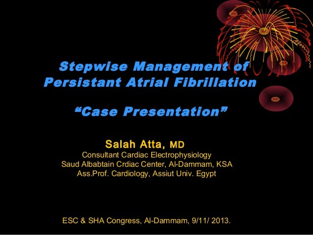 "Stepwise Management of Persistant Atrial Fibrillation ""Case Presentation"" Salah Atta, MD  Consultant Cardiac Electrophysio..."