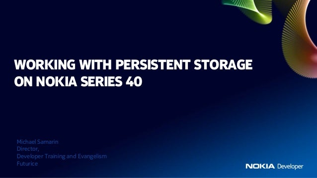 WORKING WITH PERSISTENT STORAGEON NOKIA SERIES 40Michael SamarinDirector,Developer Training and EvangelismFuturice
