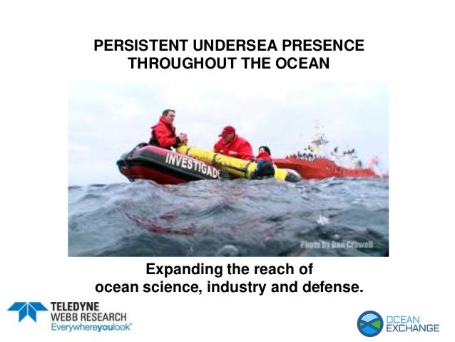 PERSISTENT UNDERSEA PRESENCE THROUGHOUT THE OCEAN Expanding the reach of ocean science, industry and defense.