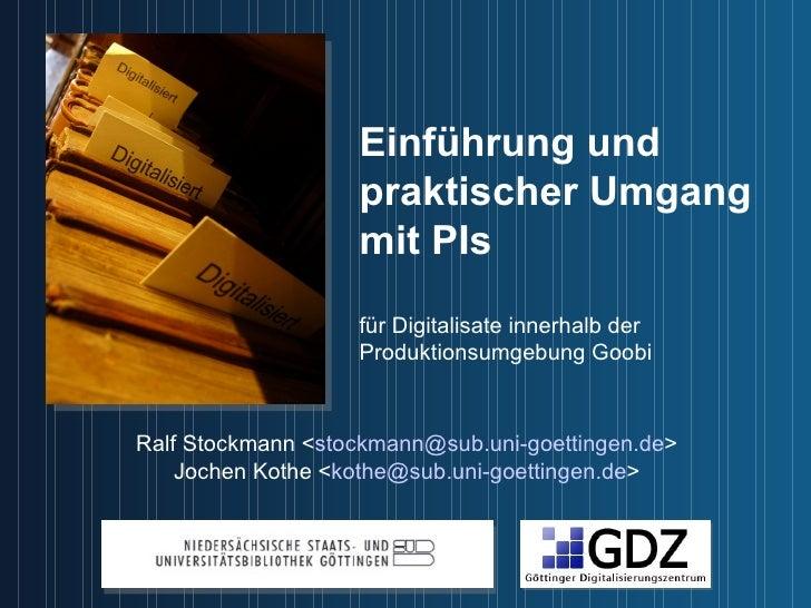 Einführung und  praktischer Umgang mit P I s für Digitalisate innerhalb der  Produktionsumgebung Goobi  Ralf Stockmann < [...
