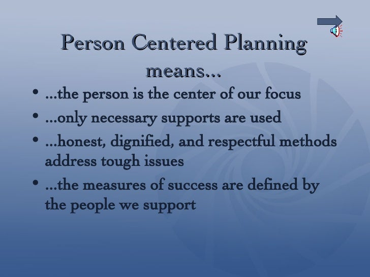 person centred approach Understanding person centered planning  there is not a set way to engage a person centered approach to planning people are free to express their interests, .