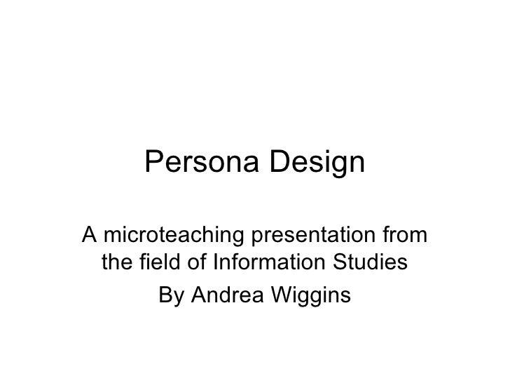 Persona Design A microteaching presentation from the field of Information Studies By Andrea Wiggins