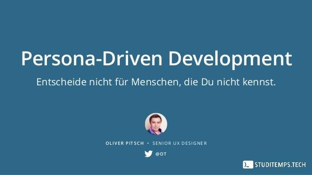 Persona-Driven Development Entscheide nicht für Menschen, die Du nicht kennst. OLIVER PITSCH • SENIOR UX DESIGNER @OT