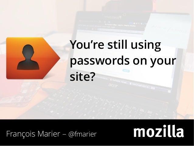 You're still using passwords on your site?  François Marier – @fmarier