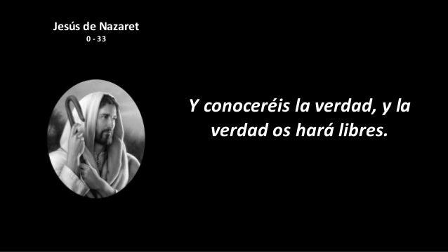 Jesús de Nazaret      0 - 33                   Y conoceréis la verdad, y la                      verdad os hará libres.