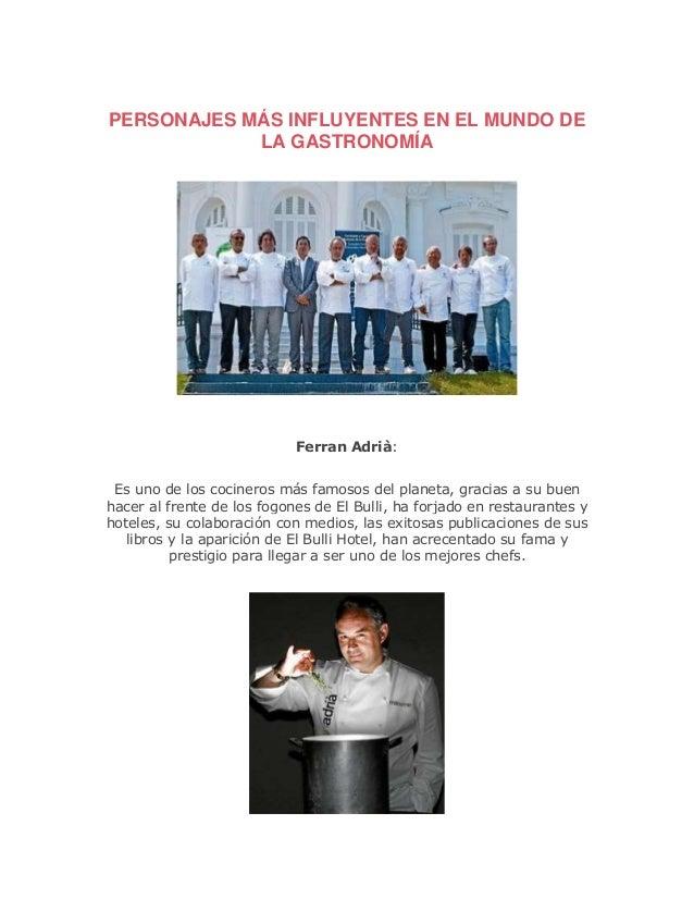 PERSONAJES MÁS INFLUYENTES EN EL MUNDO DE LA GASTRONOMÍA Ferran Adrià: Es uno de los cocineros más famosos del planeta, gr...