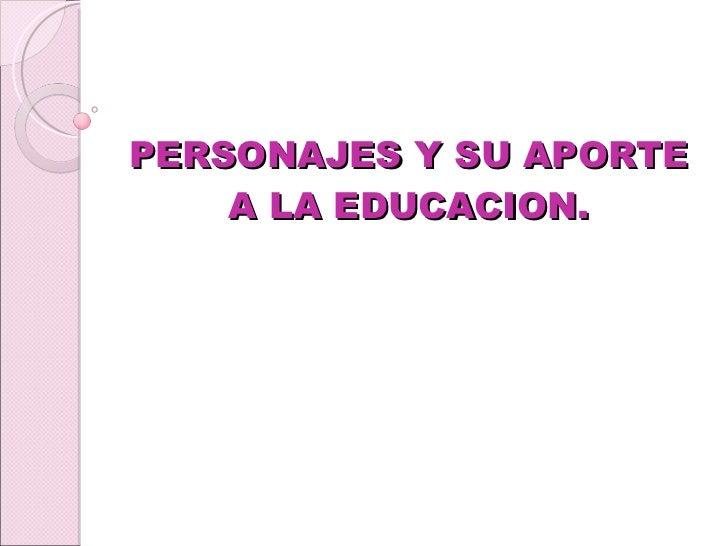 PERSONAJES Y SU APORTE A LA EDUCACION.
