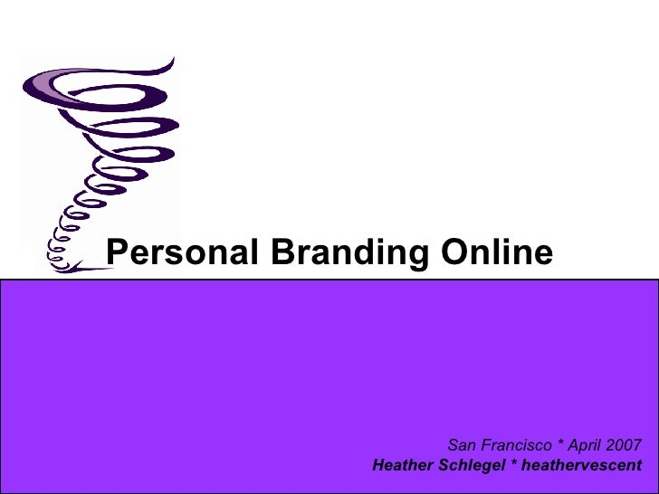 Personal Branding Online San Francisco * April 2007 Heather Schlegel * heathervescent