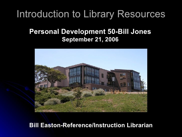 Introduction to Library Resources Bill Easton-Reference/Instruction Librarian Personal Development 50-Bill Jones September...