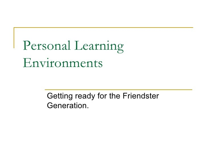 Personal Learning Environments Getting ready for the Friendster Generation.