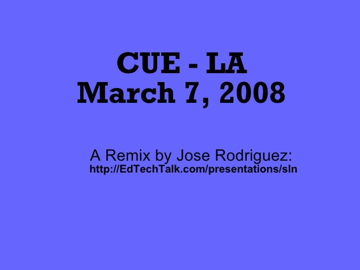 CUE - LA March 7, 2008 A Remix by Jose Rodriguez:  http://EdTechTalk.com/presentations/sln