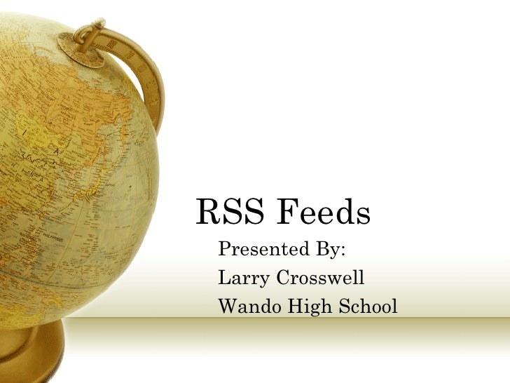 RSS Feeds  Presented By:  Larry Crosswell  Wando High School