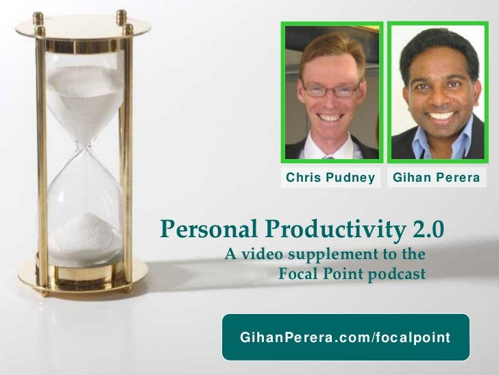 Chris Pudney   Gihan Perera    Personal Productivity 2.0      A video supplement to the             Focal Point podcast   ...