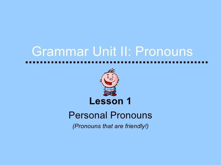 Grammar Unit II: Pronouns Lesson 1 Personal Pronouns (Pronouns that are friendly!)