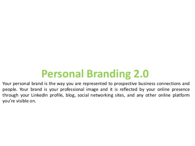 Personal Branding 2.0 Your personal brand is the way you are represented to prospective business connections and people. Y...