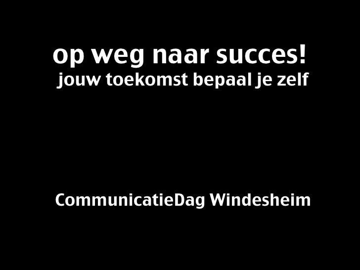 op weg naar succes!  jouw toekomst bepaal je zelf CommunicatieDag Windesheim