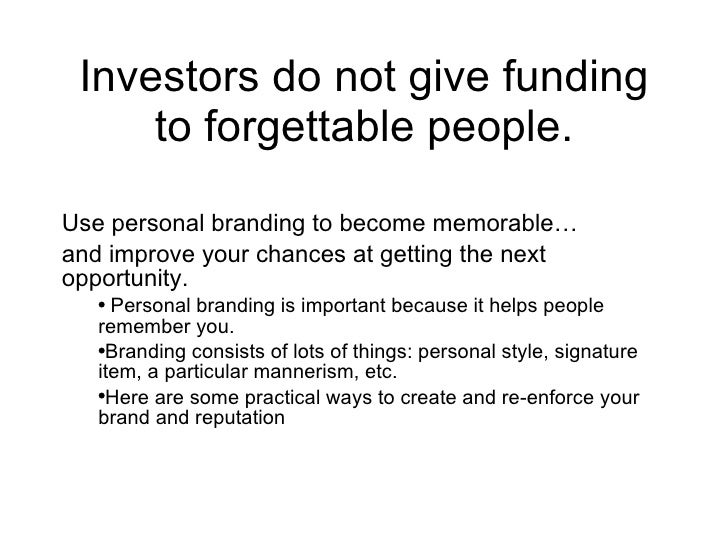 Investors do not give funding to forgettable people. <ul><li>Use personal branding to become memorable… </li></ul><ul><li>...