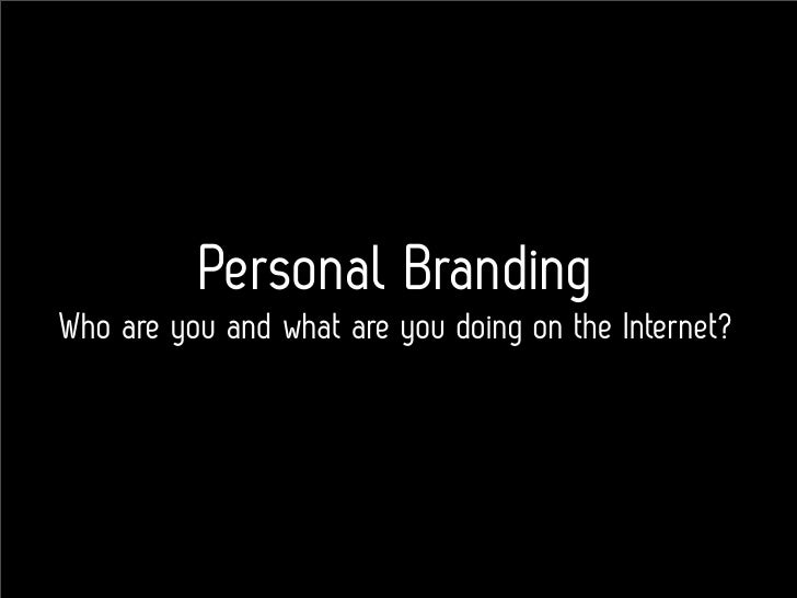 Personal Branding Who are you and what are you doing on the Internet?
