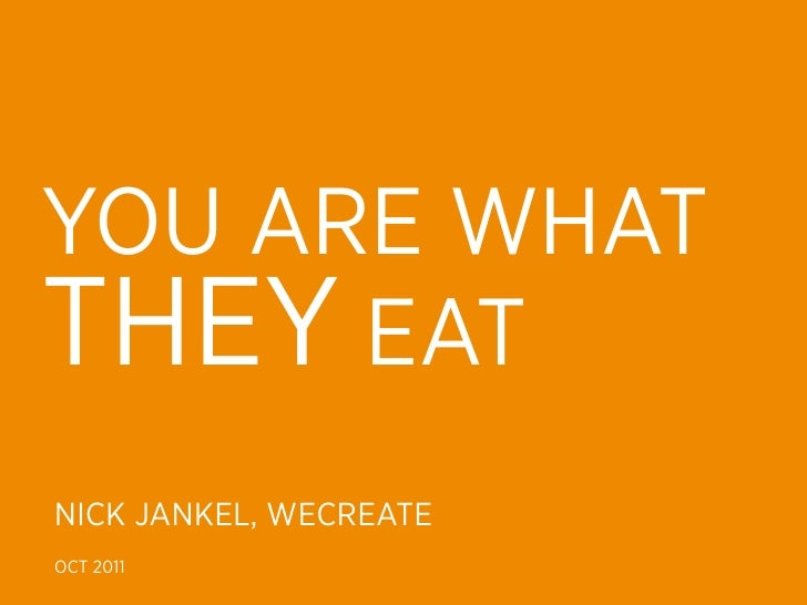 YOU ARE WHATTHEY EATNICK JANKEL, WECREATEOCT 2011