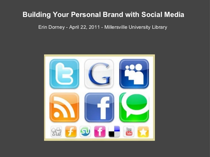 Building Your Personal Brand with Social Media   Erin Dorney - April 22, 2011 - Millersville University Library