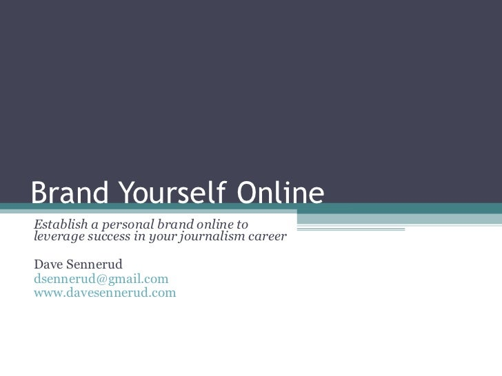 Brand Yourself Online Establish a personal brand online to leverage success in your journalism career Dave Sennerud [email...