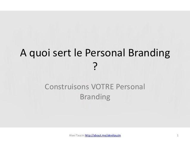 A quoi sert le Personal Branding                ?     Construisons VOTRE Personal               Branding           Alexi T...