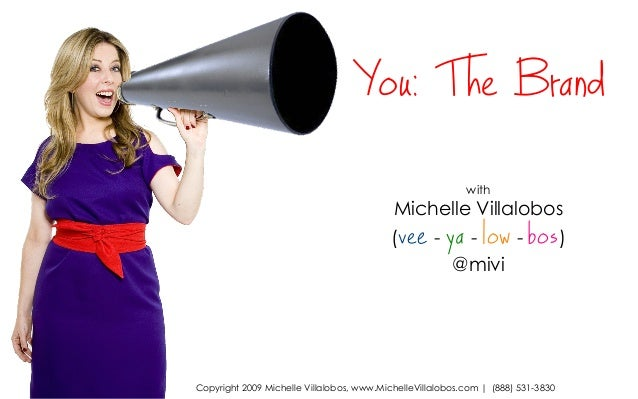 with Michelle Villalobos (vee - ya - low - bos) @mivi You: The Brand Copyright 2009 Michelle Villalobos, www.MichelleVilla...