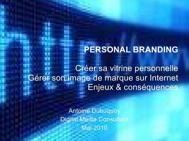 PERSONAL BRANDING Créer sa vitrine personnelle Gérer son image de marque sur Internet Enjeux & conséquences Antoine Dubuqu...