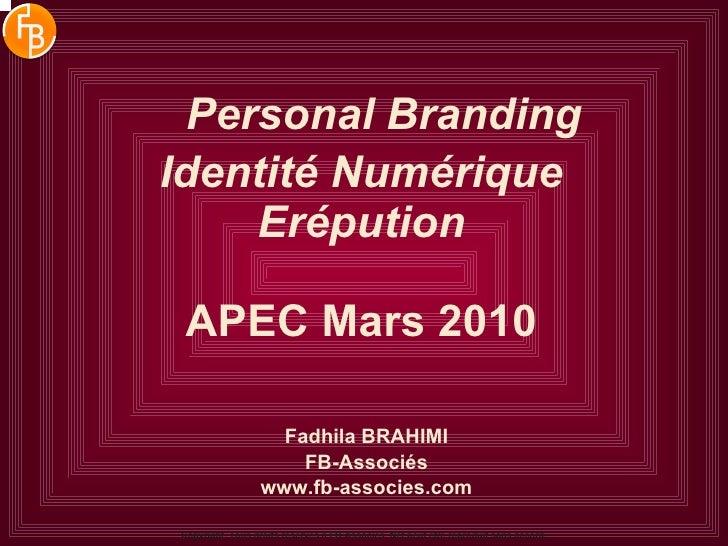 Personal Branding Identité Numérique Erépution APEC Mars 2010 Fadhila BRAHIMI FB-Associés www.fb-associes.com Copyright. T...