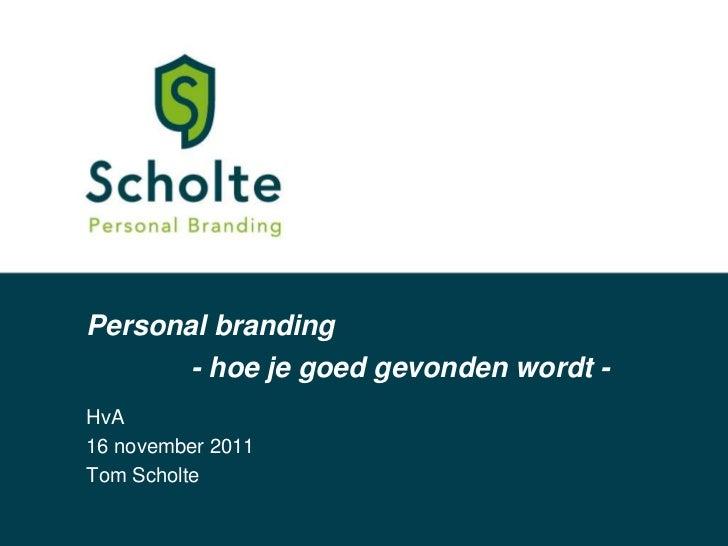 Personal branding         - hoe je goed gevonden wordt -HvA16 november 2011Tom Scholte