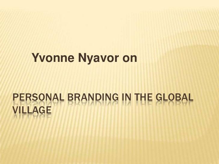 Yvonne Nyavor on<br />PERSONAL BRANDING IN THE GLOBAL VILLAGE<br />