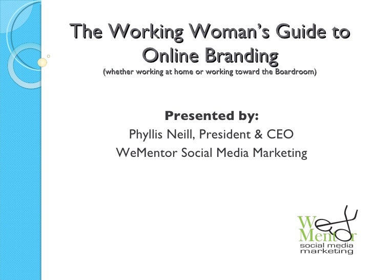 The Working Woman's Guide to Online Branding (whether working at home or working toward the Boardroom) Presented by: Phyll...